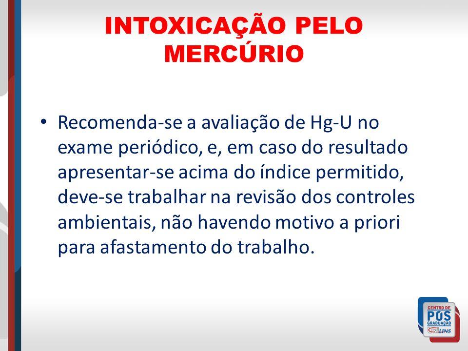 INTOXICAÇÃO PELO MERCÚRIO Recomenda-se a avaliação de Hg-U no exame periódico, e, em caso do resultado apresentar-se acima do índice permitido, deve-s
