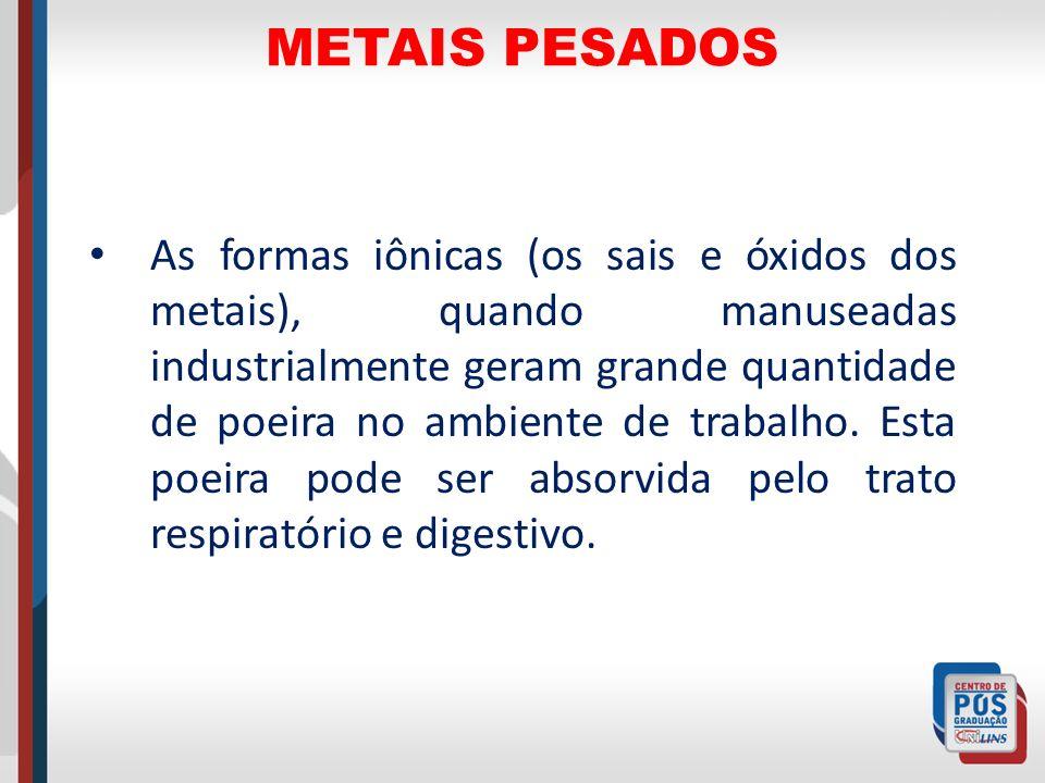 METAIS PESADOS As formas iônicas (os sais e óxidos dos metais), quando manuseadas industrialmente geram grande quantidade de poeira no ambiente de tra