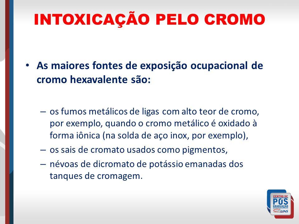 INTOXICAÇÃO PELO CROMO As maiores fontes de exposição ocupacional de cromo hexavalente são: – os fumos metálicos de ligas com alto teor de cromo, por
