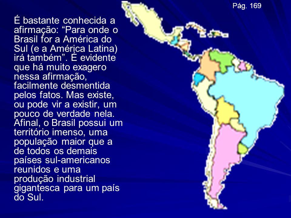 É bastante conhecida a afirmação: Para onde o Brasil for a América do Sul (e a América Latina) irá também. É evidente que há muito exagero nessa afirm