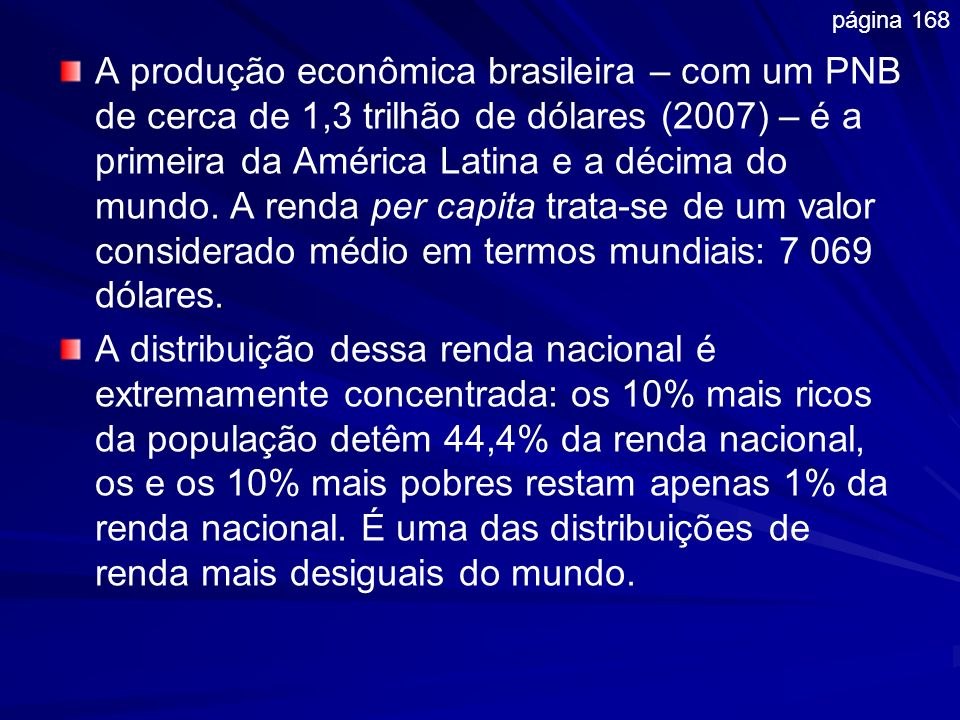 . A produção econômica brasileira – com um PNB de cerca de 1,3 trilhão de dólares (2007) – é a primeira da América Latina e a décima do mundo. A renda