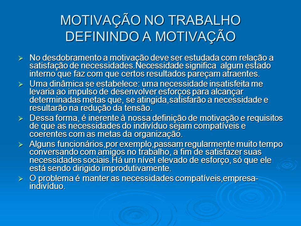 MOTIVAÇÃO NO TRABALHO DEFININDO A MOTIVAÇÃO No desdobramento a motivação deve ser estudada com relação a satisfação de necessidades.Necessidade signif