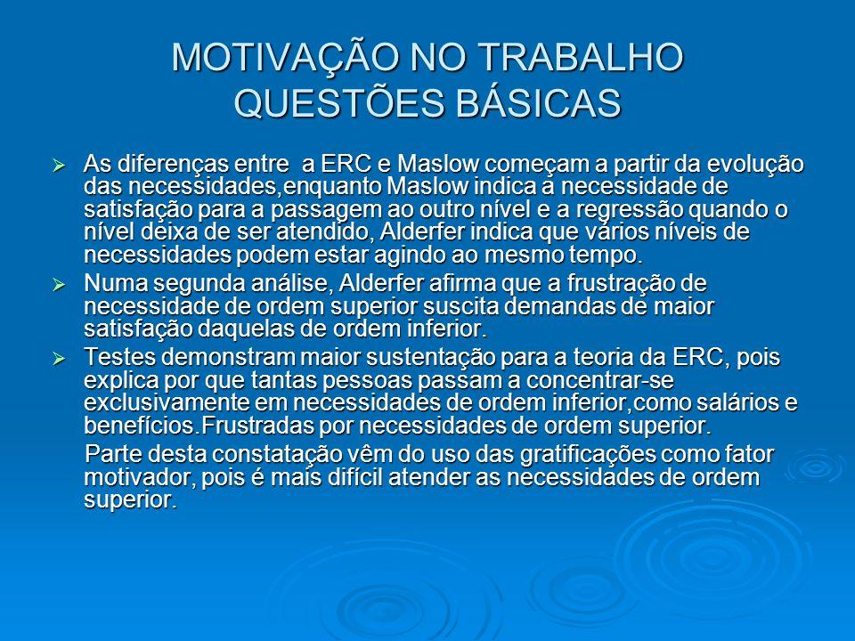 MOTIVAÇÃO NO TRABALHO QUESTÕES BÁSICAS As diferenças entre a ERC e Maslow começam a partir da evolução das necessidades,enquanto Maslow indica a neces