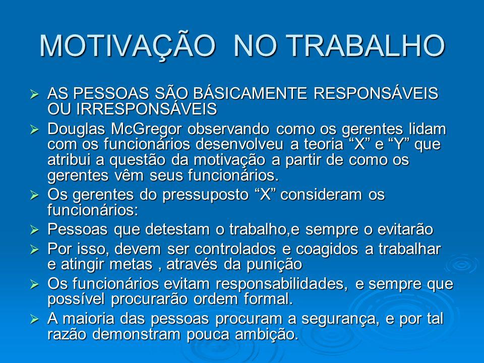 MOTIVAÇÃO NO TRABALHO AS PESSOAS SÃO BÁSICAMENTE RESPONSÁVEIS OU IRRESPONSÁVEIS AS PESSOAS SÃO BÁSICAMENTE RESPONSÁVEIS OU IRRESPONSÁVEIS Douglas McGr