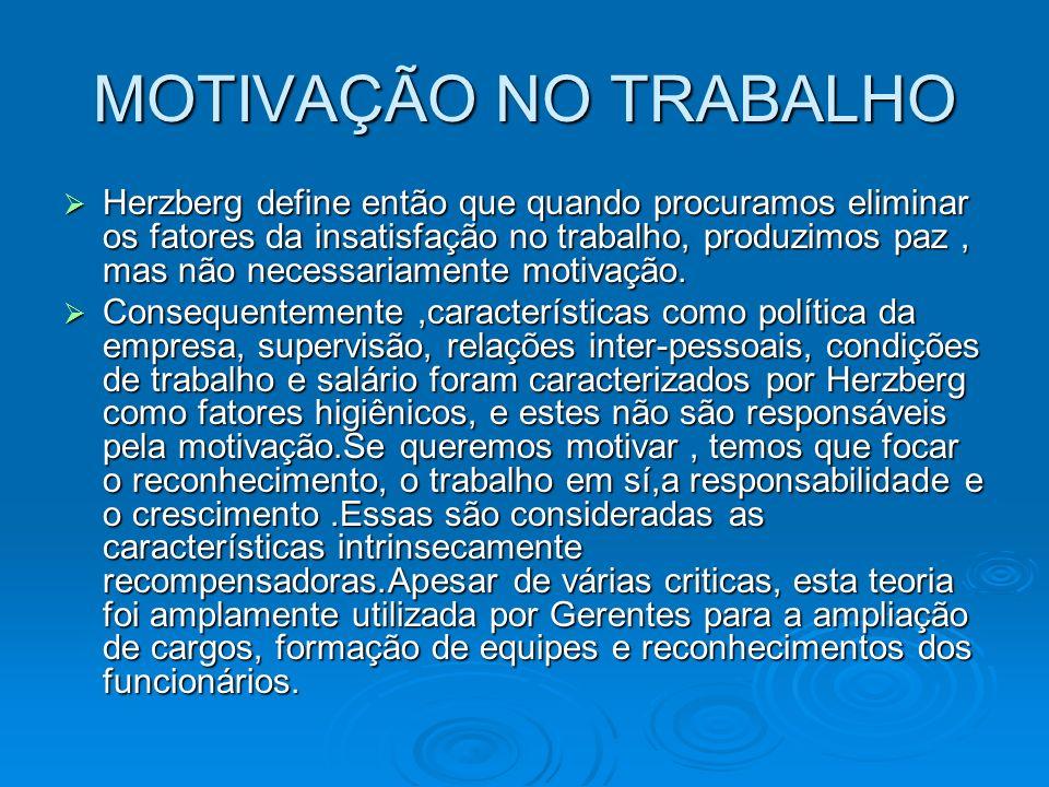 MOTIVAÇÃO NO TRABALHO Herzberg define então que quando procuramos eliminar os fatores da insatisfação no trabalho, produzimos paz, mas não necessariam