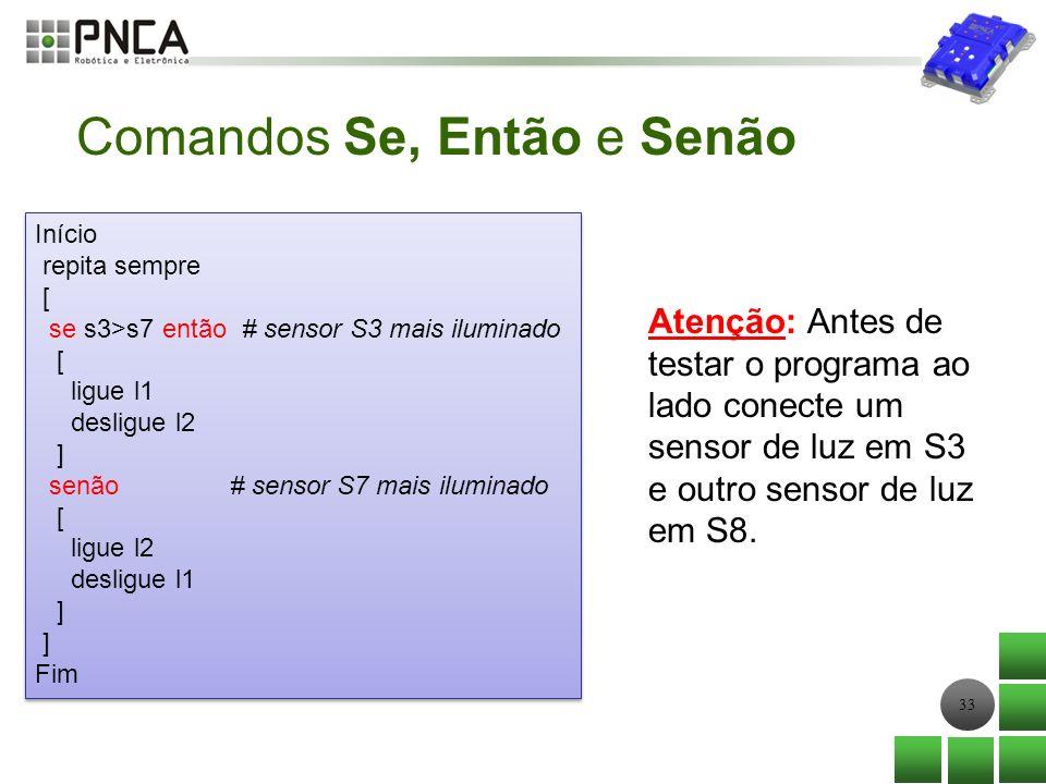 33 Início repita sempre [ se s3>s7 então # sensor S3 mais iluminado [ ligue l1 desligue l2 ] senão # sensor S7 mais iluminado [ ligue l2 desligue l1 ]