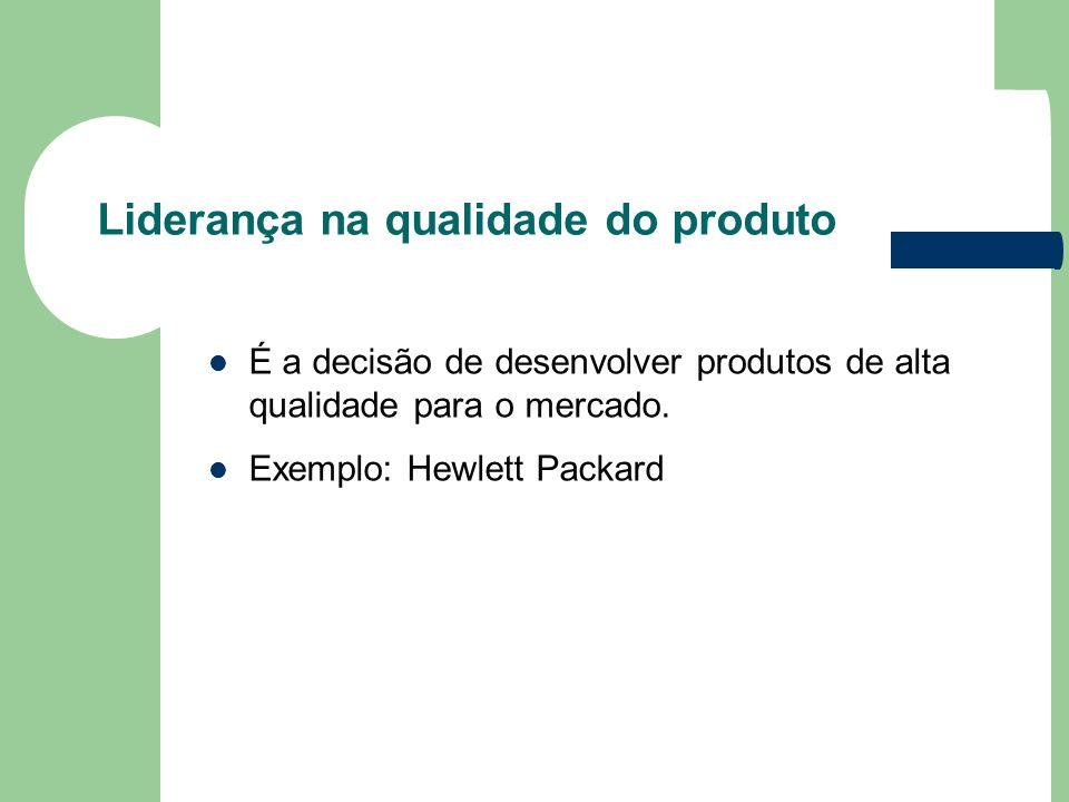 Liderança na qualidade do produto É a decisão de desenvolver produtos de alta qualidade para o mercado. Exemplo: Hewlett Packard