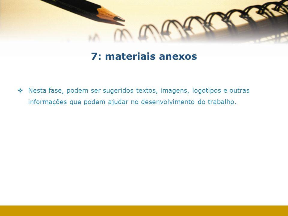7: materiais anexos Nesta fase, podem ser sugeridos textos, imagens, logotipos e outras informações que podem ajudar no desenvolvimento do trabalho.