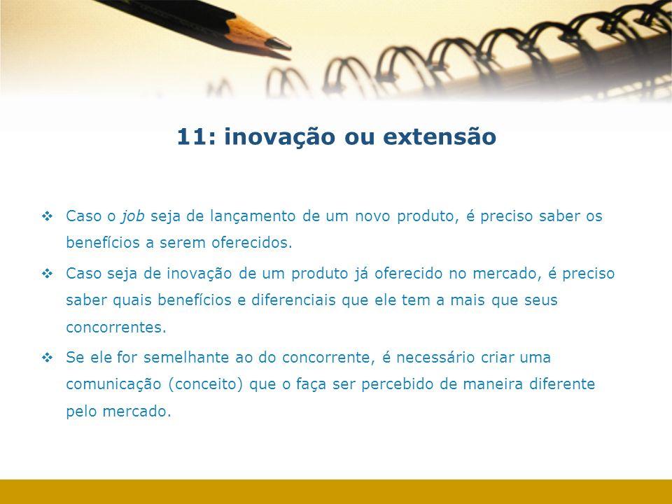 11: inovação ou extensão Caso o job seja de lançamento de um novo produto, é preciso saber os benefícios a serem oferecidos. Caso seja de inovação de