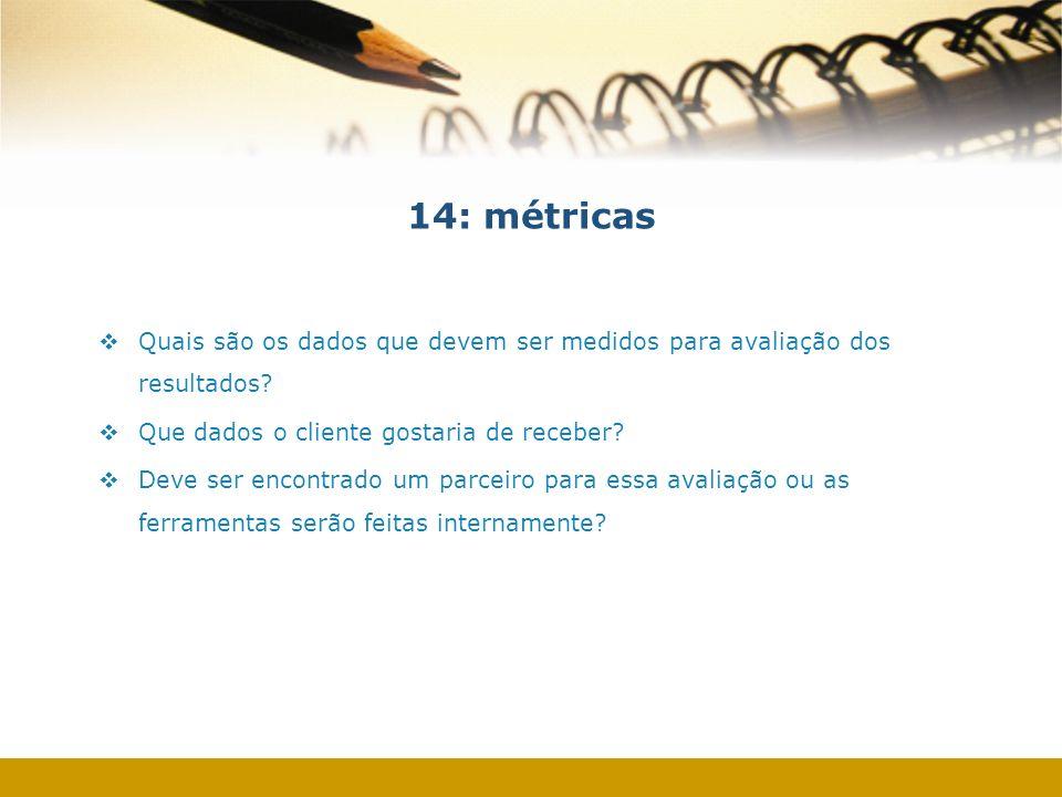 14: métricas Quais são os dados que devem ser medidos para avaliação dos resultados? Que dados o cliente gostaria de receber? Deve ser encontrado um p