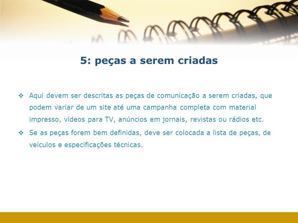 5: peças a serem criadas Aqui devem ser descritas as peças de comunicação a serem criadas, que podem variar de um site até uma campanha completa com m