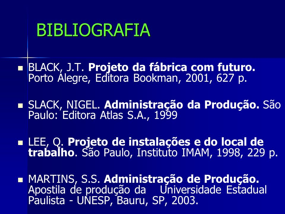 BIBLIOGRAFIA BLACK, J.T. Projeto da fábrica com futuro. Porto Alegre, Editora Bookman, 2001, 627 p. SLACK, NIGEL. Administração da Produção. São Paulo