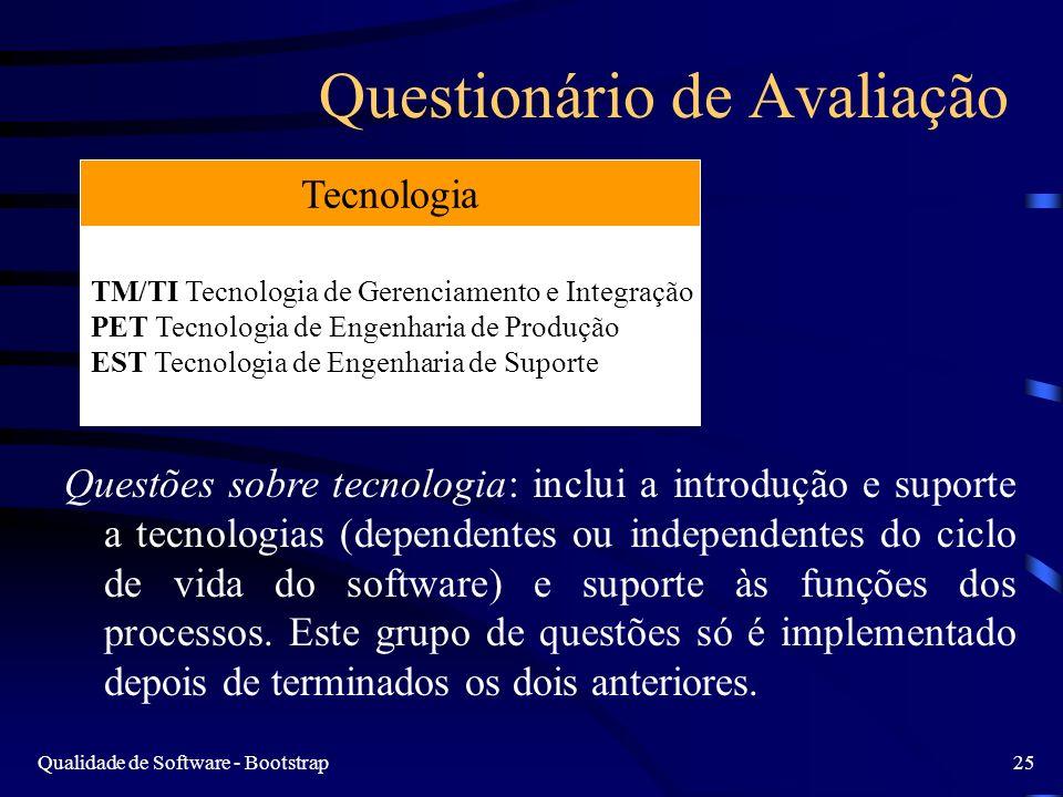 Qualidade de Software - Bootstrap25 Questionário de Avaliação Questões sobre tecnologia: inclui a introdução e suporte a tecnologias (dependentes ou independentes do ciclo de vida do software) e suporte às funções dos processos.