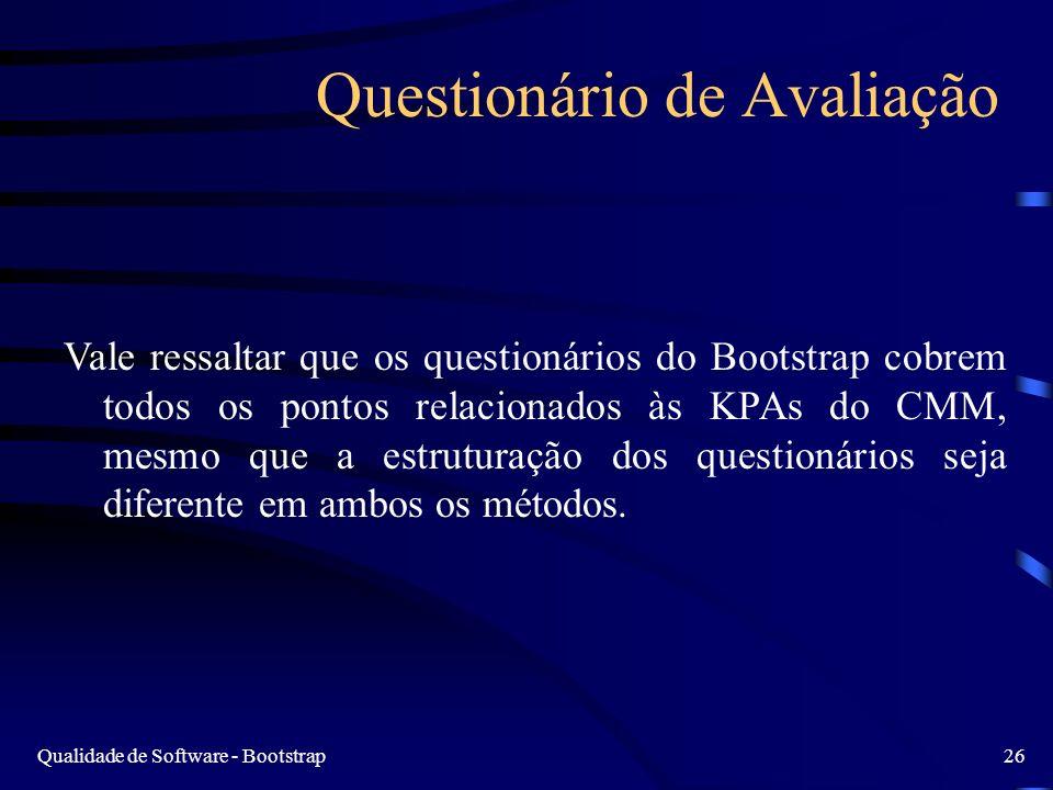 Qualidade de Software - Bootstrap26 Questionário de Avaliação Vale ressaltar que os questionários do Bootstrap cobrem todos os pontos relacionados às KPAs do CMM, mesmo que a estruturação dos questionários seja diferente em ambos os métodos.