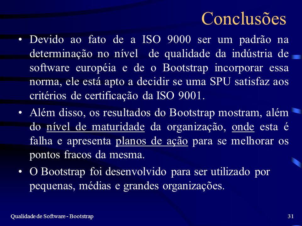 Qualidade de Software - Bootstrap31 Conclusões Devido ao fato de a ISO 9000 ser um padrão na determinação no nível de qualidade da indústria de software européia e de o Bootstrap incorporar essa norma, ele está apto a decidir se uma SPU satisfaz aos critérios de certificação da ISO 9001.
