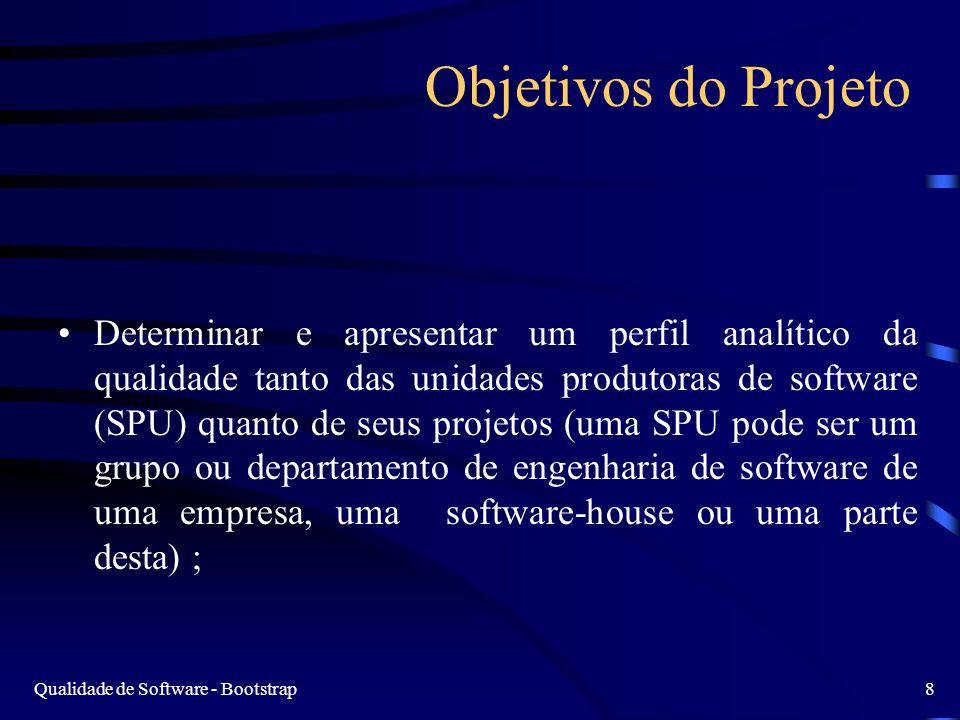 Qualidade de Software - Bootstrap8 Objetivos do Projeto Determinar e apresentar um perfil analítico da qualidade tanto das unidades produtoras de software (SPU) quanto de seus projetos (uma SPU pode ser um grupo ou departamento de engenharia de software de uma empresa, uma software-house ou uma parte desta) ;