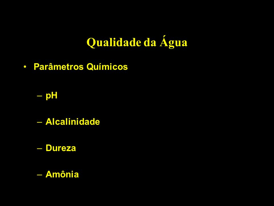 Qualidade da Água Parâmetros Químicos –pH –Alcalinidade –Dureza –Amônia