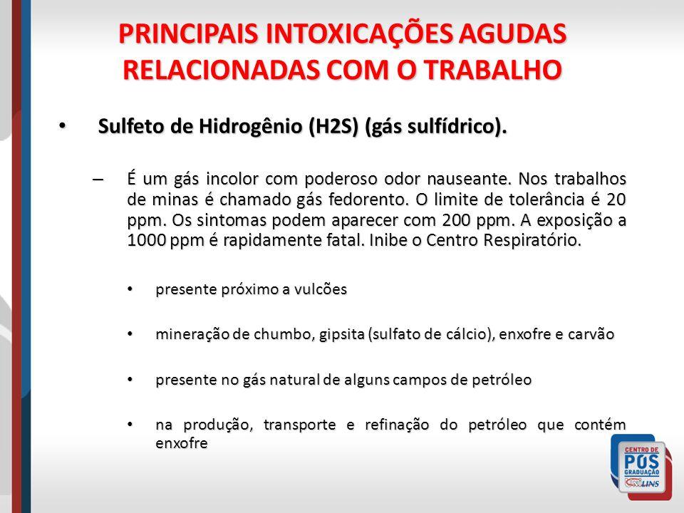 PRINCIPAIS INTOXICAÇÕES AGUDAS RELACIONADAS COM O TRABALHO Sulfeto de Hidrogênio (H2S) (gás sulfídrico). Sulfeto de Hidrogênio (H2S) (gás sulfídrico).