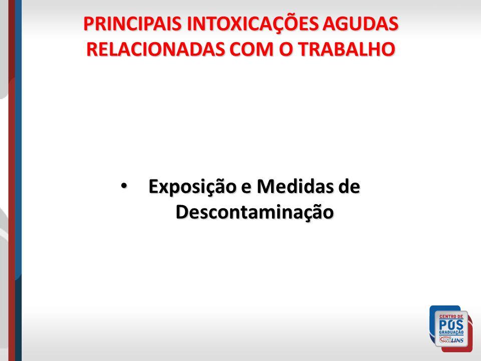 PRINCIPAIS INTOXICAÇÕES AGUDAS RELACIONADAS COM O TRABALHO Exposição e Medidas de Descontaminação Exposição e Medidas de Descontaminação