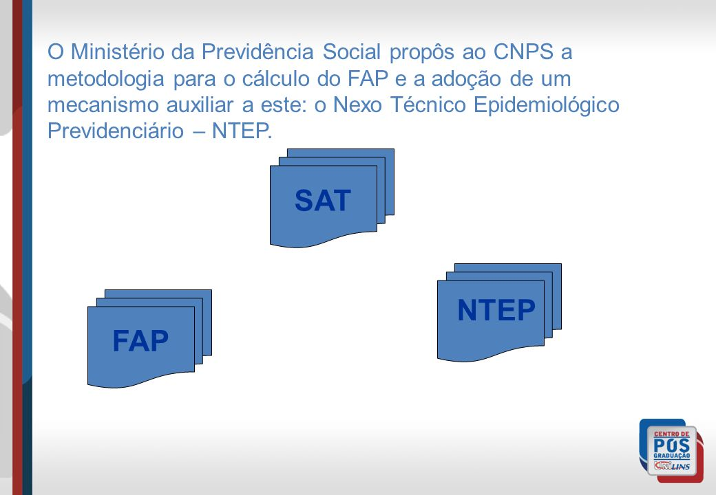 FAP NTEP O Ministério da Previdência Social propôs ao CNPS a metodologia para o cálculo do FAP e a adoção de um mecanismo auxiliar a este: o Nexo Técn