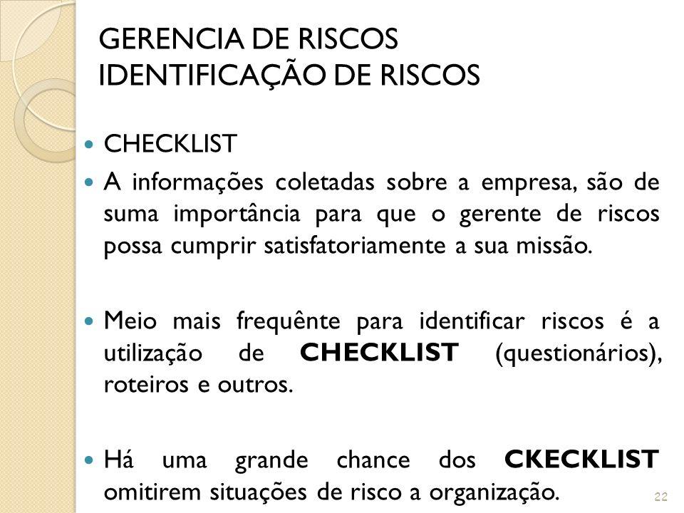21 GERENCIA DE RISCOS IDENTIFICAÇÃO DE RISCOS Que ações devem ser tomadas para Identificação do Risco? Segue alguns exemplos: Checklist e Roteiros; In