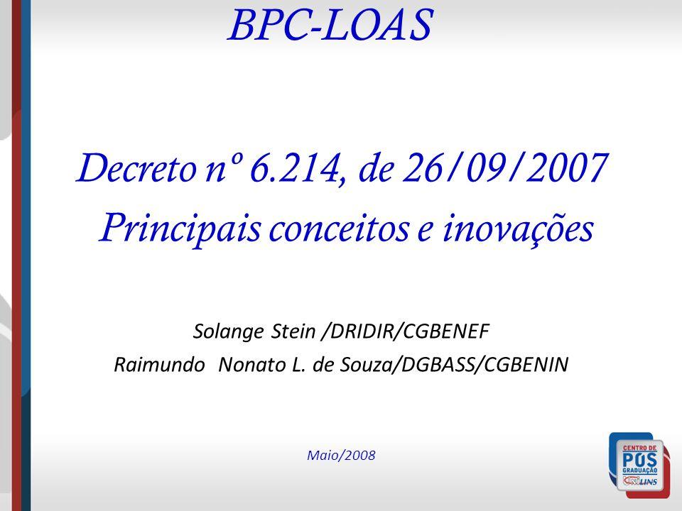 BPC-LOAS Decreto nº 6.214, de 26/09/2007 Principais conceitos e inovações Solange Stein /DRIDIR/CGBENEF Raimundo Nonato L. de Souza/DGBASS/CGBENIN Mai