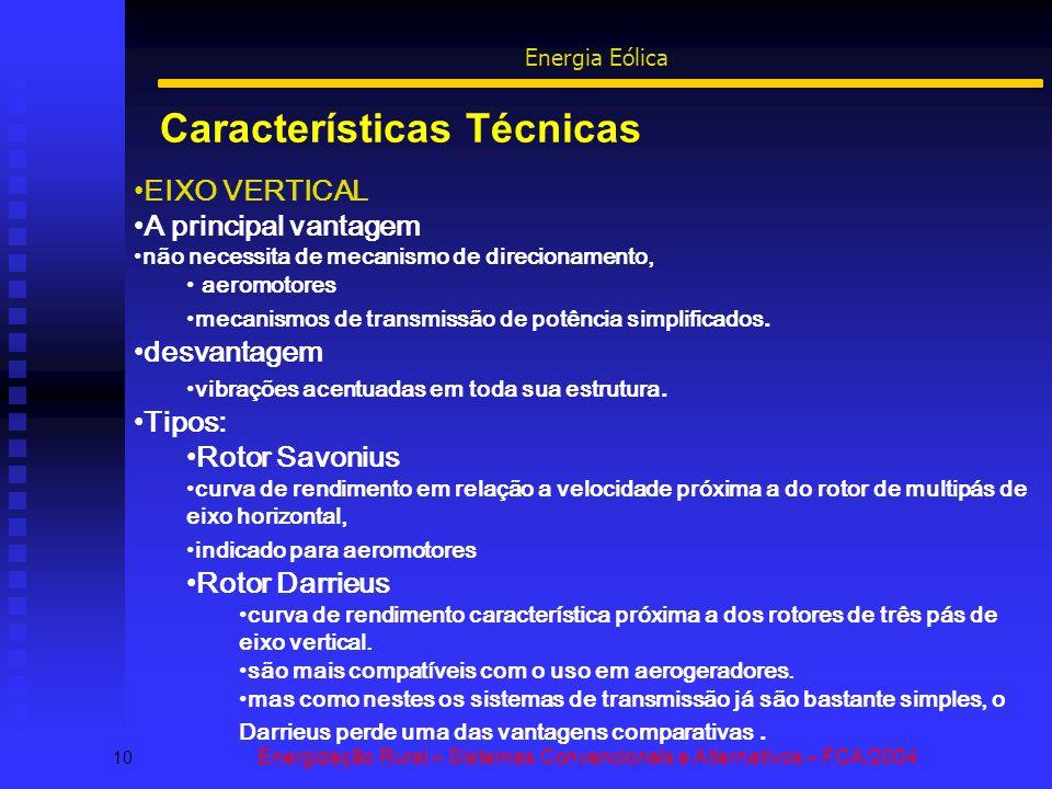 Características Técnicas 10 Energização Rural – Sistemas Convencionais e Alternativos – FCA/2004 Energia Eólica EIXO VERTICAL A principal vantagem não necessita de mecanismo de direcionamento, aeromotores mecanismos de transmissão de potência simplificados.