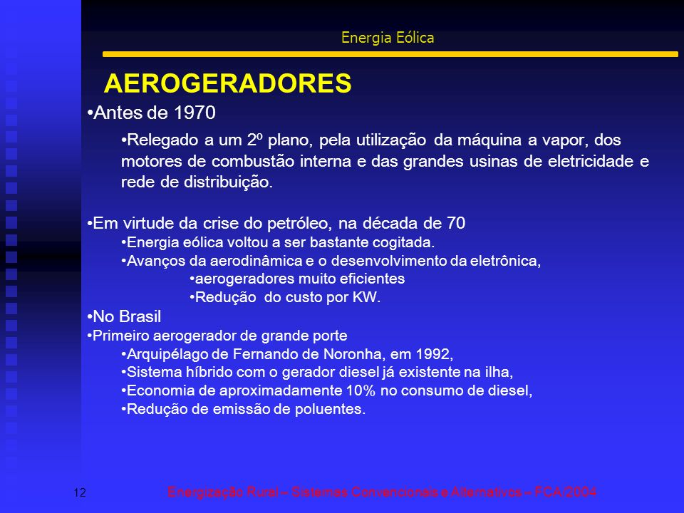 AEROGERADORES 12 Energização Rural – Sistemas Convencionais e Alternativos – FCA/2004 Energia Eólica Antes de 1970 Relegado a um 2º plano, pela utilização da máquina a vapor, dos motores de combustão interna e das grandes usinas de eletricidade e rede de distribuição.