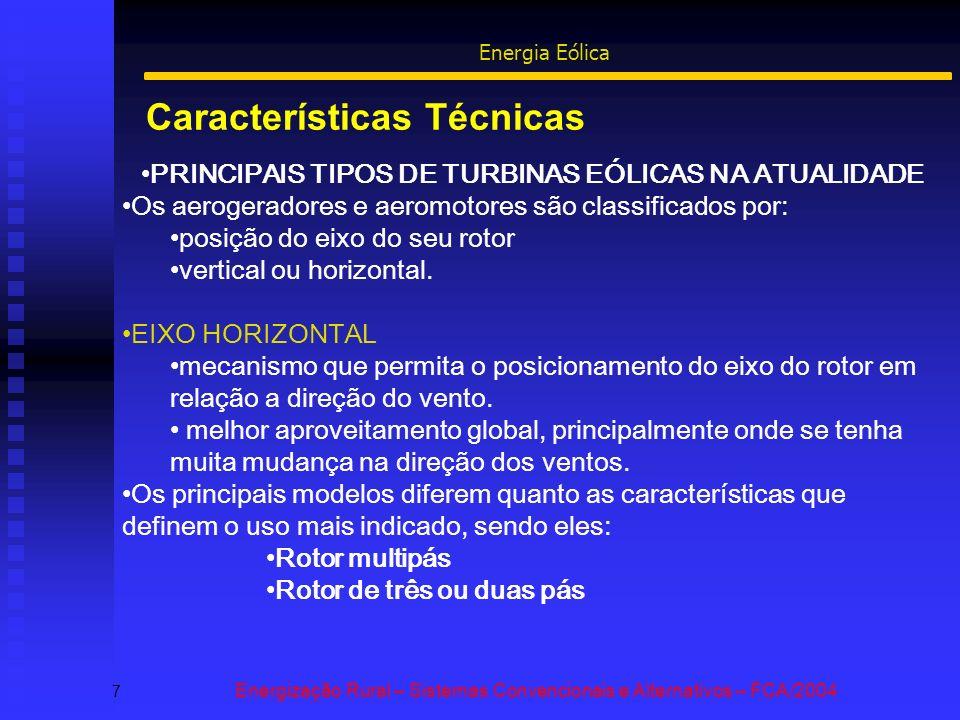 Características Técnicas 7 Energização Rural – Sistemas Convencionais e Alternativos – FCA/2004 Energia Eólica PRINCIPAIS TIPOS DE TURBINAS EÓLICAS NA ATUALIDADE Os aerogeradores e aeromotores são classificados por: posição do eixo do seu rotor vertical ou horizontal.