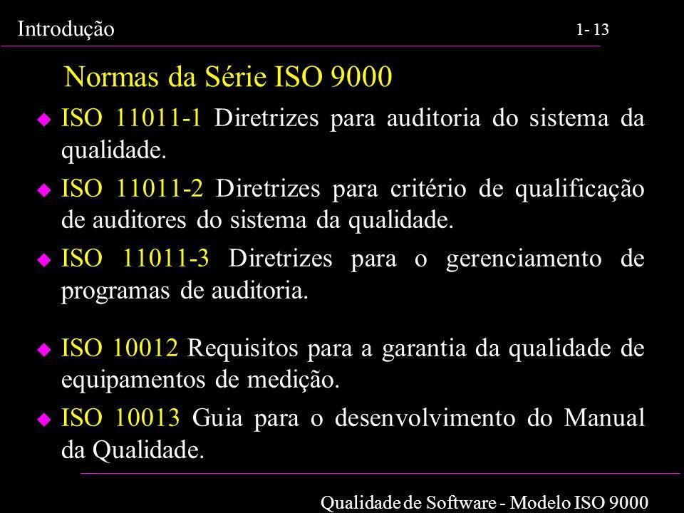 Qualidade de Software - Modelo ISO 9000 Introdução 1-13 Normas da Série ISO 9000 u ISO 11011-1 Diretrizes para auditoria do sistema da qualidade. u IS