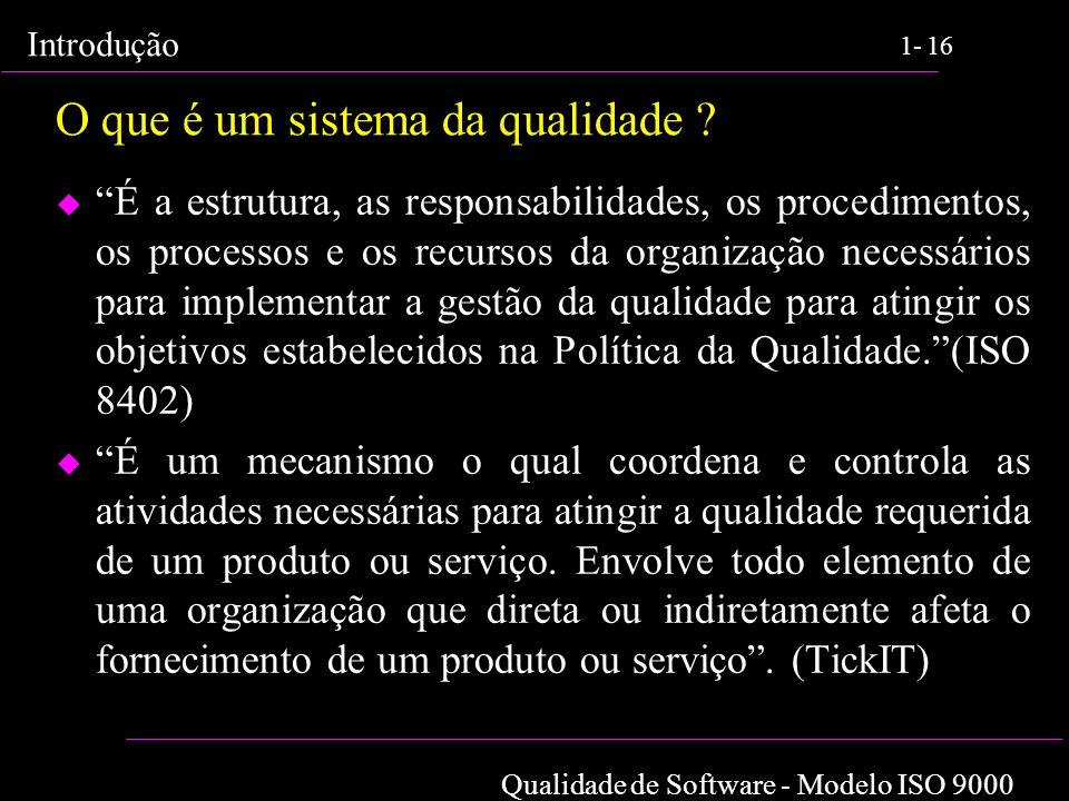 Qualidade de Software - Modelo ISO 9000 Introdução 1-16 O que é um sistema da qualidade ? u É a estrutura, as responsabilidades, os procedimentos, os