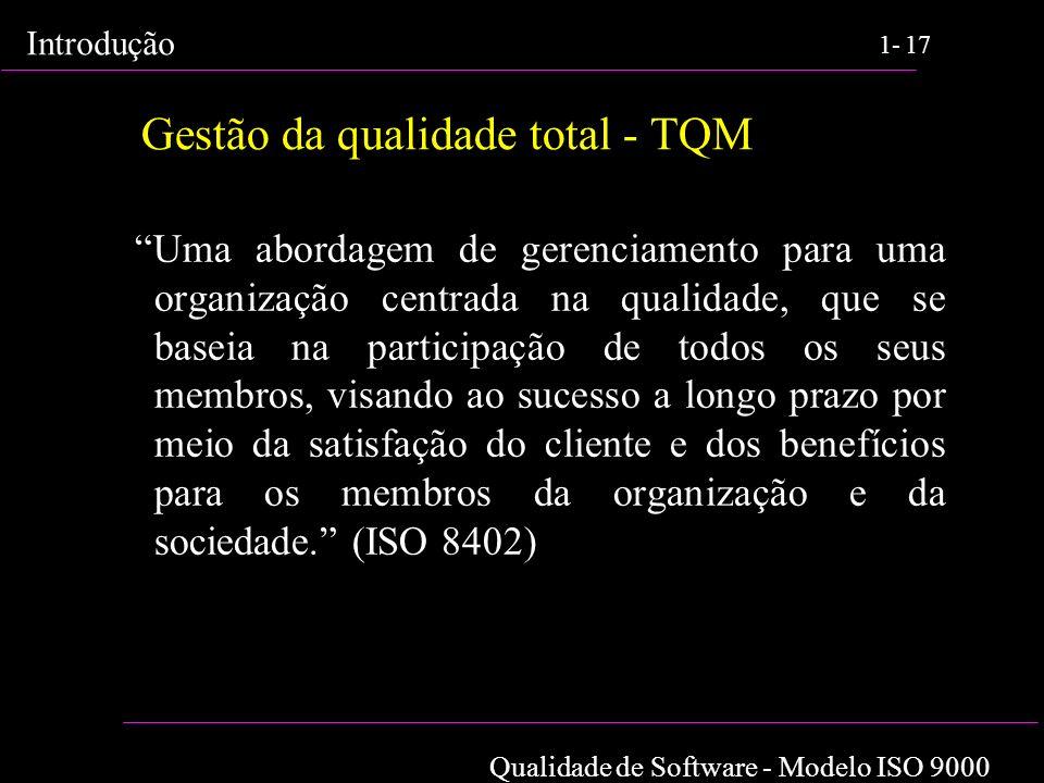 Qualidade de Software - Modelo ISO 9000 Introdução 1-17 Gestão da qualidade total - TQM Uma abordagem de gerenciamento para uma organização centrada n
