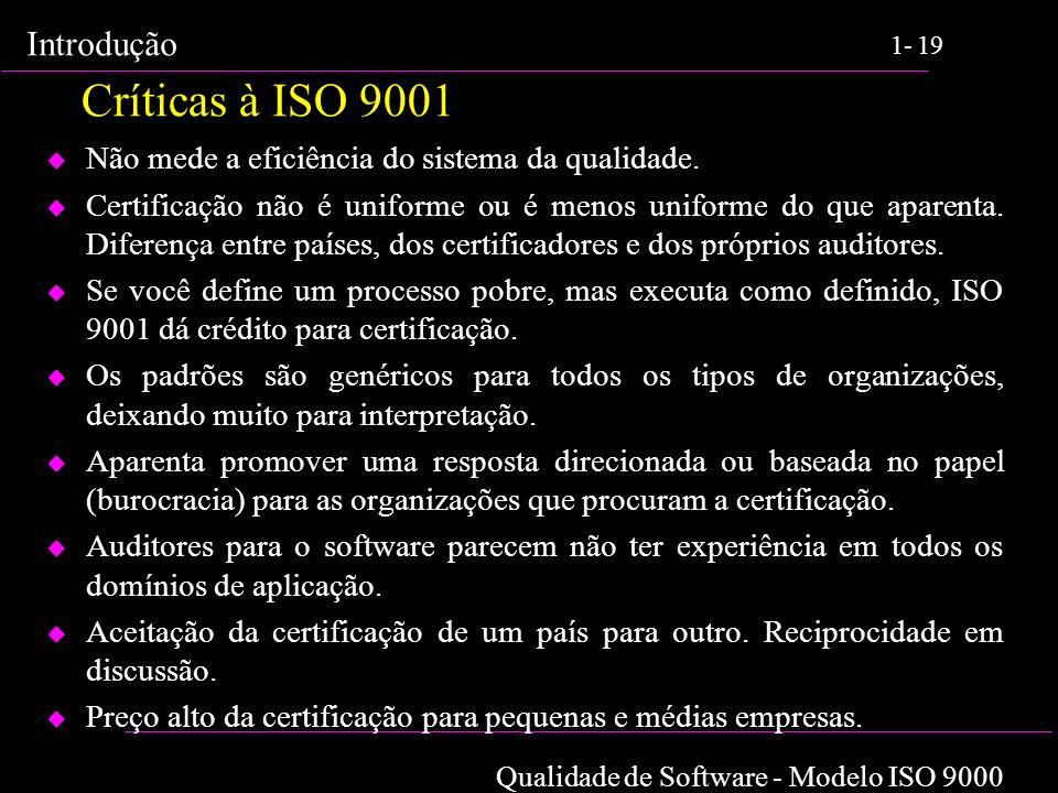 Qualidade de Software - Modelo ISO 9000 Introdução 1-19 Críticas à ISO 9001 u Não mede a eficiência do sistema da qualidade. u Certificação não é unif