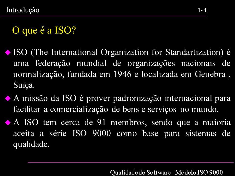 Qualidade de Software - Modelo ISO 9000 Introdução 1-4 O que é a ISO? u ISO (The International Organization for Standartization) é uma federação mundi