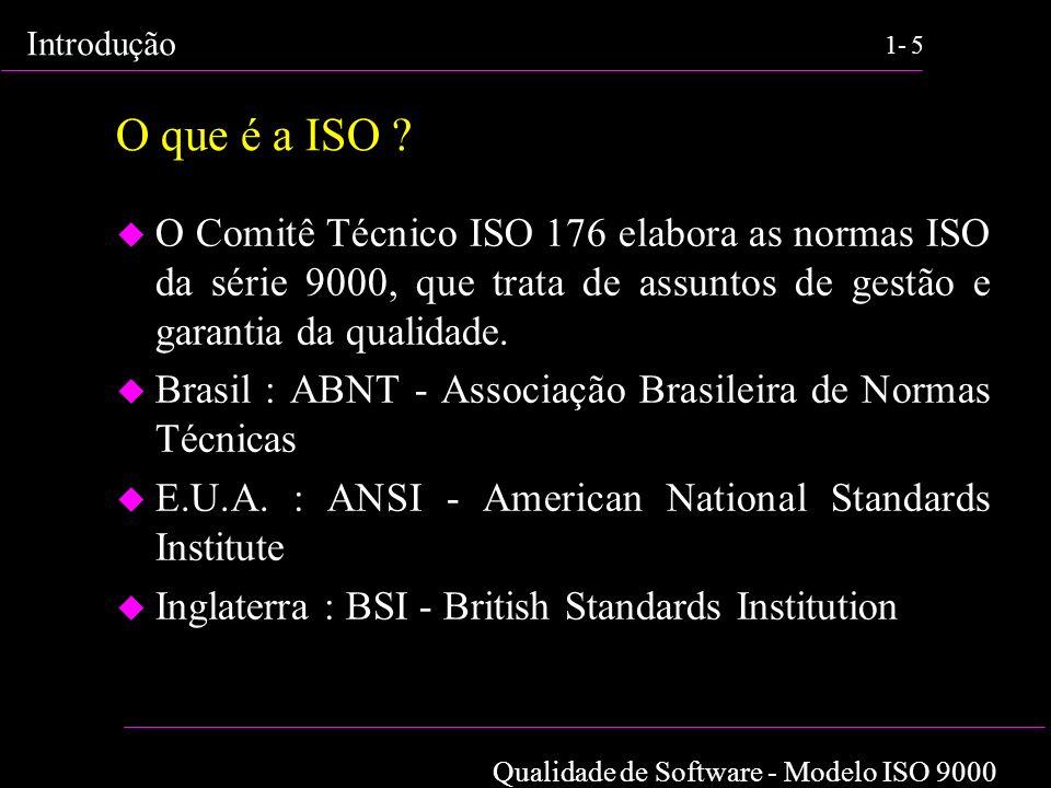 Qualidade de Software - Modelo ISO 9000 Introdução 1-5 O que é a ISO ? u O Comitê Técnico ISO 176 elabora as normas ISO da série 9000, que trata de as