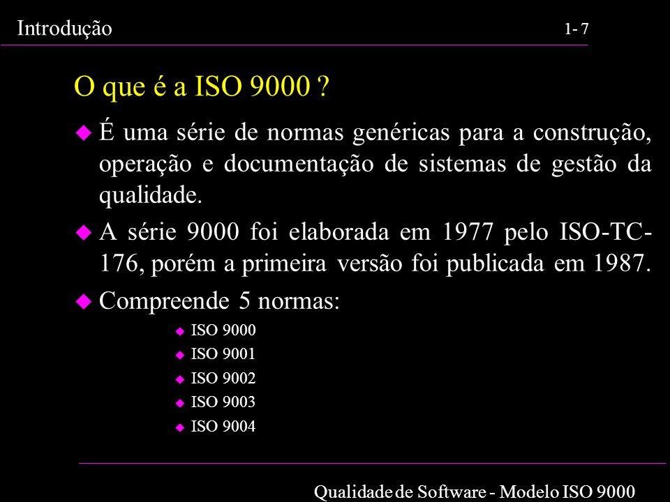 Qualidade de Software - Modelo ISO 9000 Introdução 1-7 O que é a ISO 9000 ? u É uma série de normas genéricas para a construção, operação e documentaç