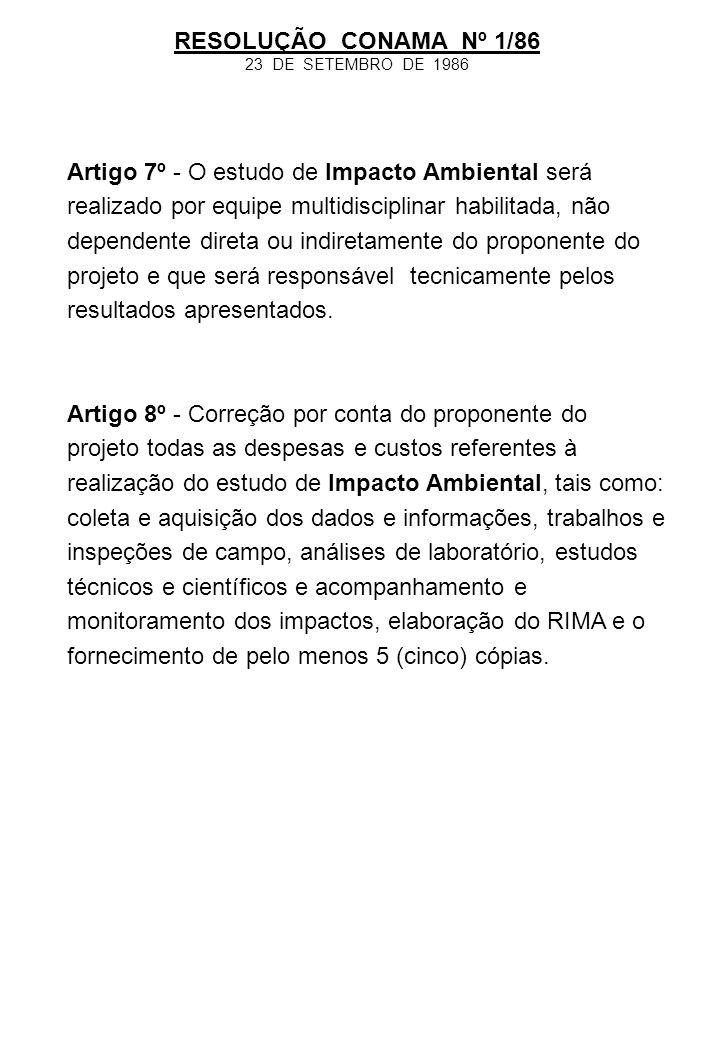 RESOLUÇÃO CONAMA Nº 1/86 23 DE SETEMBRO DE 1986 Artigo 7º - O estudo de Impacto Ambiental será realizado por equipe multidisciplinar habilitada, não d