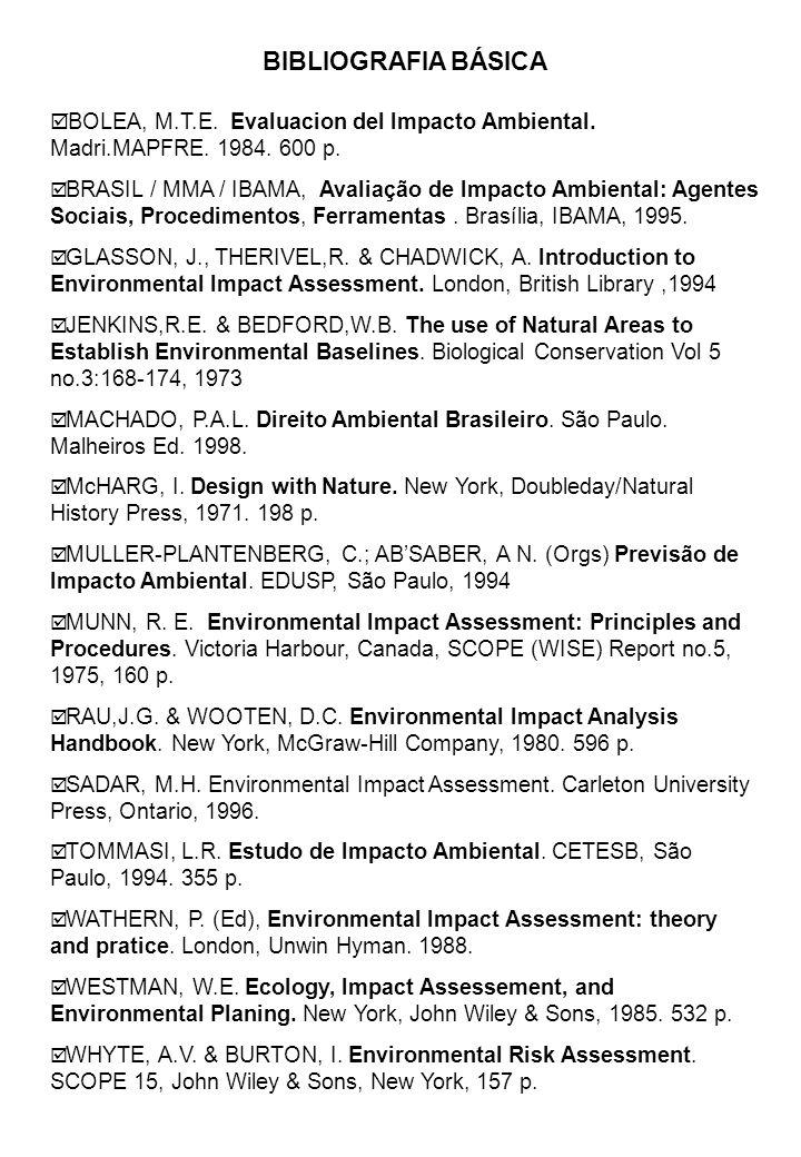 BIBLIOGRAFIA BÁSICA BOLEA, M.T.E. Evaluacion del Impacto Ambiental. Madri.MAPFRE. 1984. 600 p. BRASIL / MMA / IBAMA, Avaliação de Impacto Ambiental: A