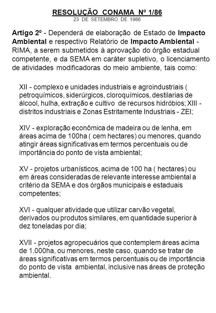 RESOLUÇÃO CONAMA Nº 1/86 23 DE SETEMBRO DE 1986 Artigo 3º - Dependerá de elaboração de estudo de Impacto Ambiental e respectivo RIMA, a serem submetidos à aprovação da SEMA, o licenciamento de atividades que, por lei, seja de competência federal.