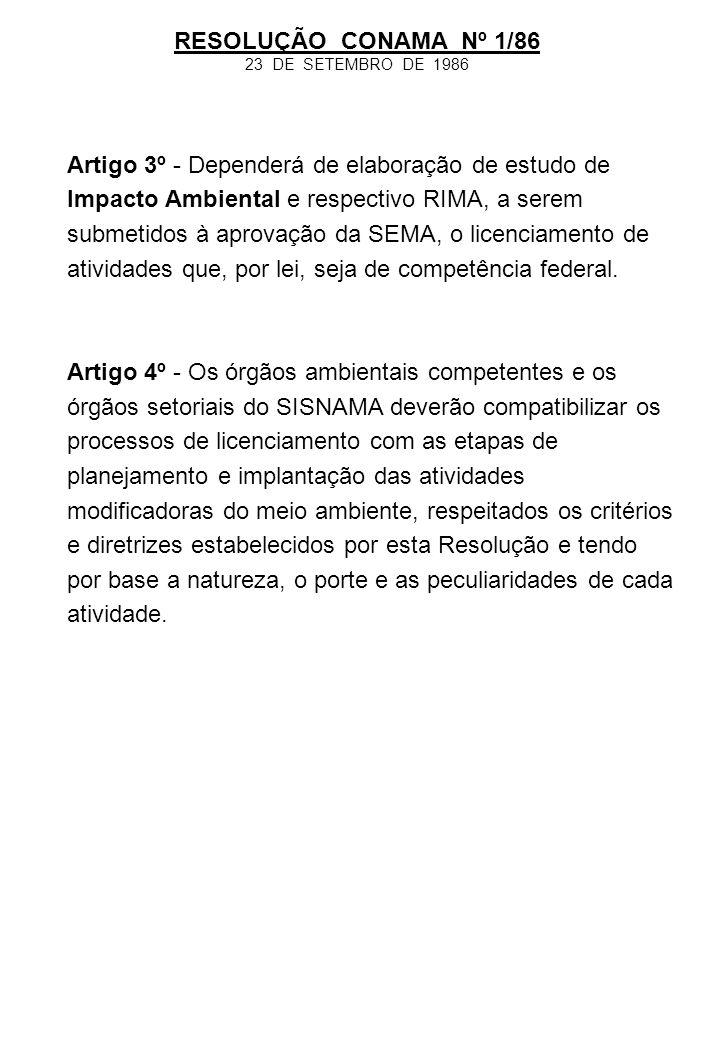 RESOLUÇÃO CONAMA Nº 1/86 23 DE SETEMBRO DE 1986 Artigo 3º - Dependerá de elaboração de estudo de Impacto Ambiental e respectivo RIMA, a serem submetid