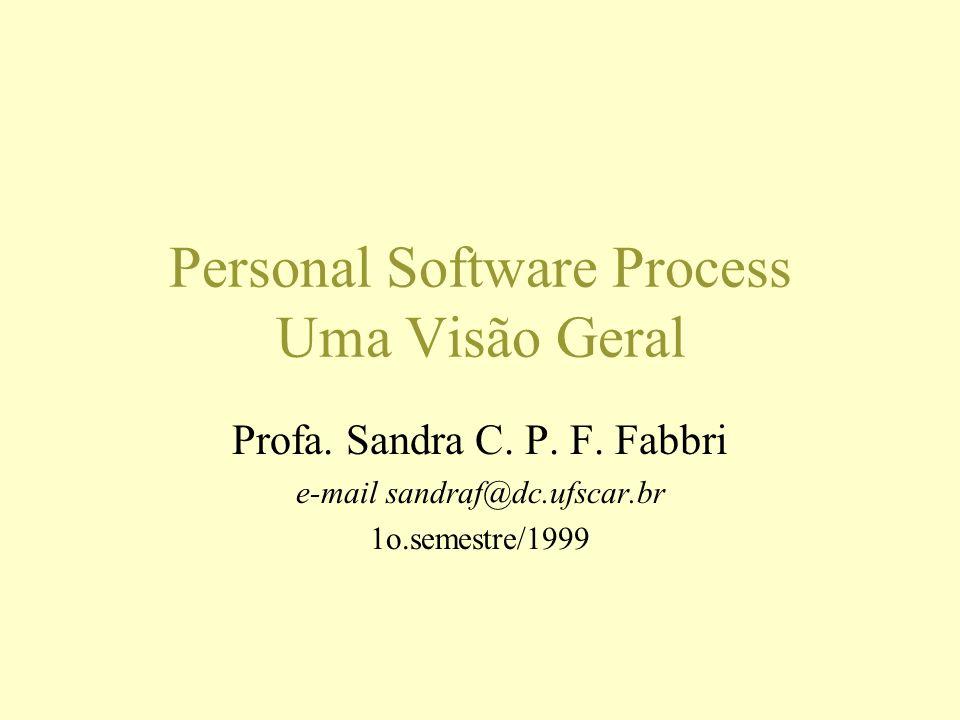 Personal Software Process Uma Visão Geral Profa. Sandra C. P. F. Fabbri e-mail sandraf@dc.ufscar.br 1o.semestre/1999