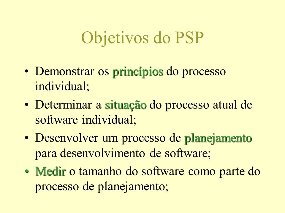 Objetivos do PSP princípiosDemonstrar os princípios do processo individual; situaçãoDeterminar a situação do processo atual de software individual; planejamentoDesenvolver um processo de planejamento para desenvolvimento de software; MedirMedir o tamanho do software como parte do processo de planejamento;