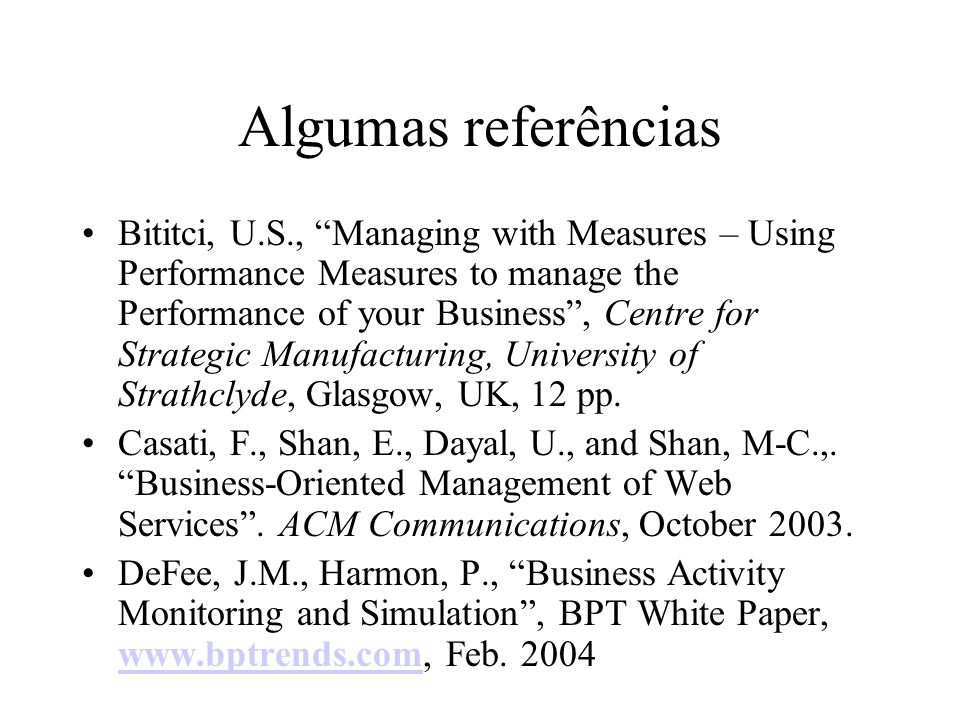 Algumas referências Bititci, U.S., Managing with Measures – Using Performance Measures to manage the Performance of your Business, Centre for Strategi