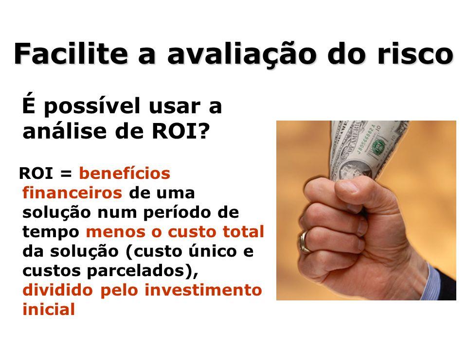 Facilite a avaliação do risco É possível usar a análise de ROI? ROI = benefícios financeiros de uma solução num período de tempo menos o custo total d