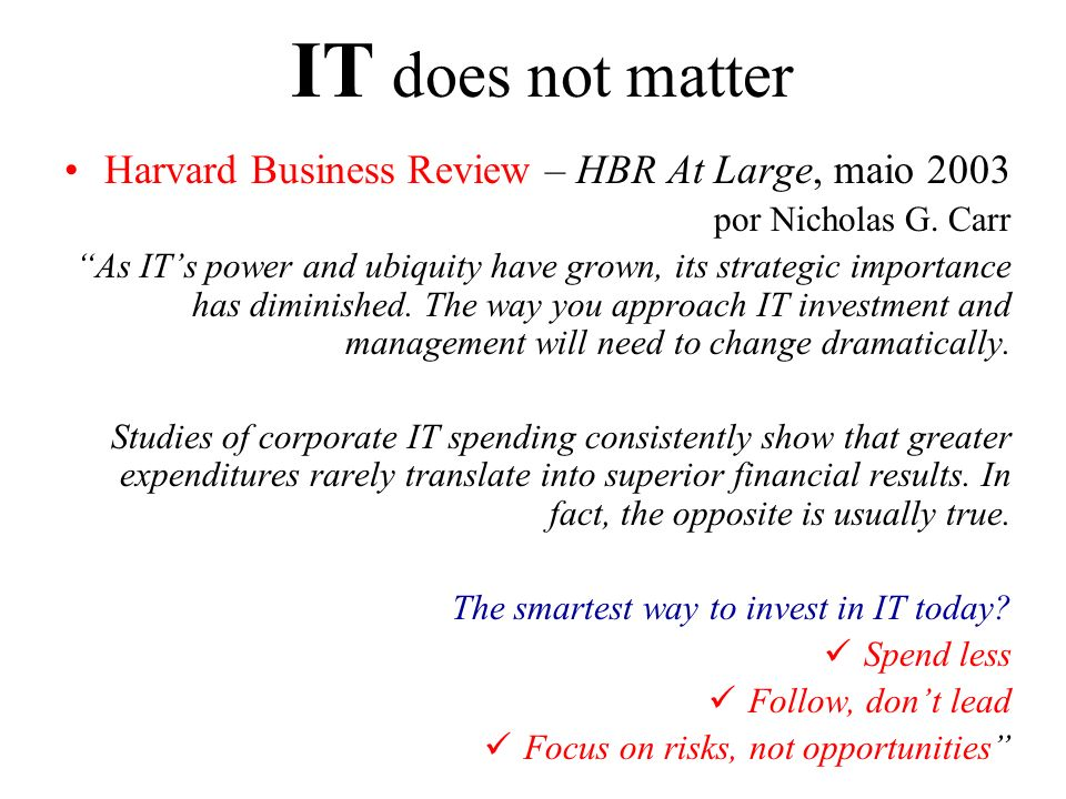 IT does not matter Harvard Business Review – HBR At Large, maio 2003 por Nicholas G. Carr As ITs power and ubiquity have grown, its strategic importan