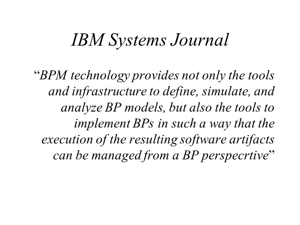 IBM Systems Journal BPM technology provides not only the tools and infrastructure to define, simulate, and analyze BP models, but also the tools to im