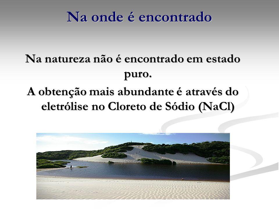 Na onde é encontrado Na natureza não é encontrado em estado puro. A obtenção mais abundante é através do eletrólise no Cloreto de Sódio (NaCl)