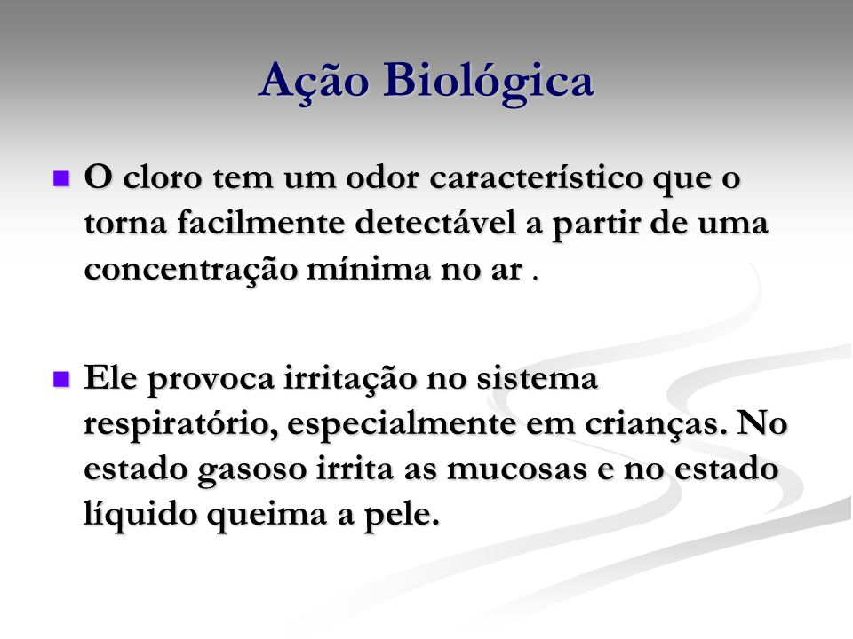 Ação Biológica O cloro tem um odor característico que o torna facilmente detectável a partir de uma concentração mínima no ar. O cloro tem um odor car