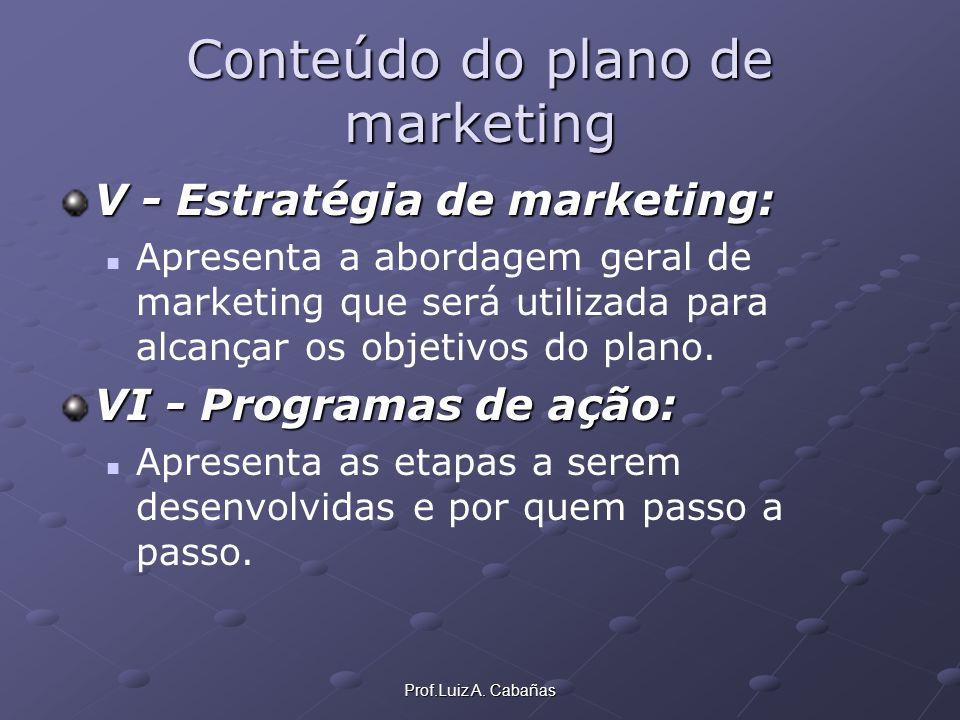Prof.Luiz A. Cabañas Conteúdo do plano de marketing V - Estratégia de marketing: Apresenta a abordagem geral de marketing que será utilizada para alca