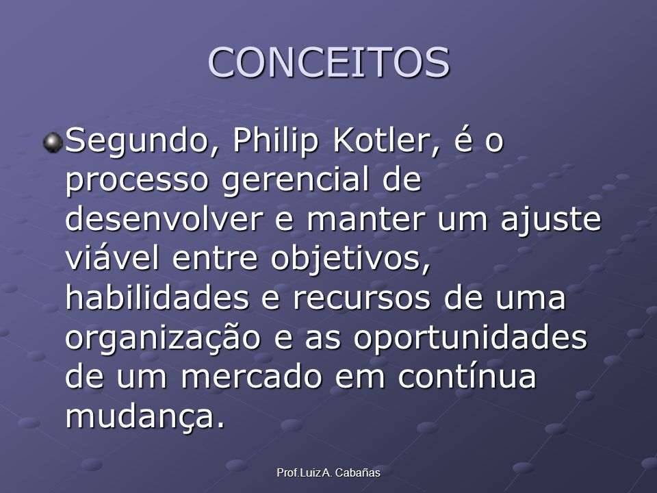 Prof.Luiz A. Cabañas CONCEITOS Segundo, Philip Kotler, é o processo gerencial de desenvolver e manter um ajuste viável entre objetivos, habilidades e